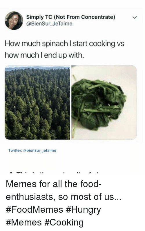 Hungry Memes: Simply TC (Not From Concentrate)  @BienSur JeTaime  How much spinach l start cooking vs  how much l end up with.  Twitter: @biensur_jetaime Memes for all the food-enthusiasts, so most of us... #FoodMemes #Hungry #Memes #Cooking