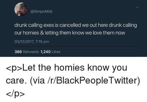 Blackpeopletwitter, Drunk, and Love: @SimpnMild  drunk calling exes is cancelled we out here drunk calling  our homies & letting them know we love them now  03/12/2017, 7:15 pm  386 Retweets 1,240 Likes <p>Let the homies know you care. (via /r/BlackPeopleTwitter)</p>