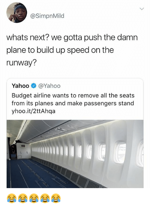 Budget, Yahoo, and Girl Memes: @SimpnMild  whats next? we gotta push the damn  plane to build up speed on the  runway?  Yahoo @Yahoo  Budget airline wants to remove all the seats  from its planes and make passengers stand  yhoo.it/2ttAhqa 😂😂😂😂😂