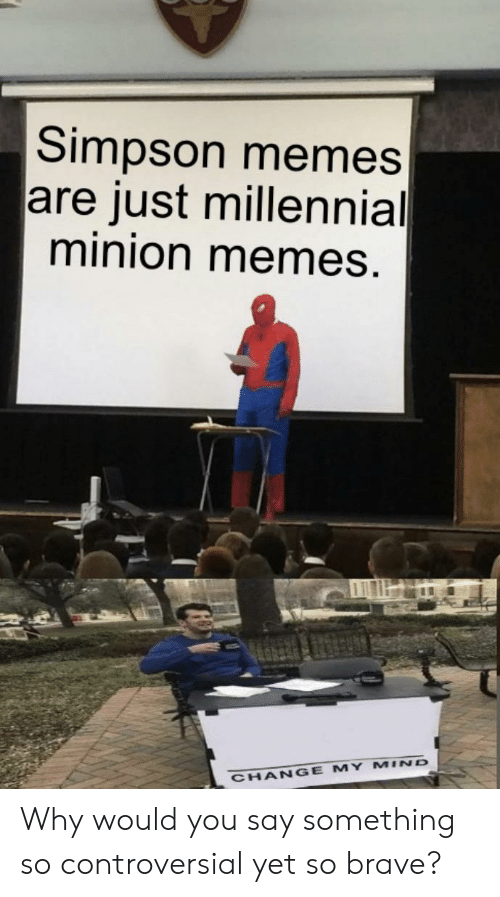 Simpson Memes: Simpson memes  are just millennial  minion memes.  CHANGE MY MIND Why would you say something so controversial yet so brave?