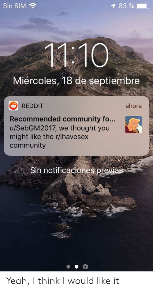 Community, Reddit, and Yeah: Sin SIM  1 83%  1110  Miércoles, 18 de septiembre  ahora  REDDIT  Recommended community fo...  u/SebGM2017, we  might like the r/ihavesex  community  thought you  Sin notificaciones previas Yeah, I think I would like it