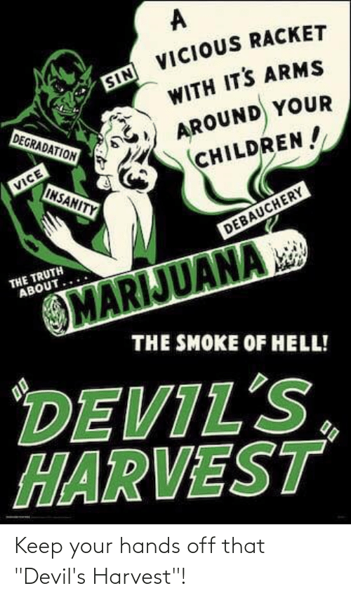 "degradation: SIN VICIOUS RACKET  WITH ITS ARMS  DEGRADATION  AROUND YOUR  CHILDREN!  VICE  INSANITY  DEBAUCHERY  THE TRUTH  ABOUT.  MARIJUANA  THE SMOKE OF HELL!  DEVIL'S,  HARVEST  00 Keep your hands off that ""Devil's Harvest""!"