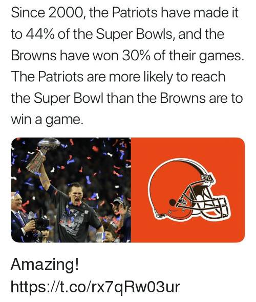 Memes, Patriotic, and Super Bowl: Since 2000, the Patriots have made it  to 44% of the Super Bowls, and the  Browns have won 30% of their games  The Patriots are more likely to reach  the Super Bowl than the Browns are to  win a game. Amazing! https://t.co/rx7qRw03ur