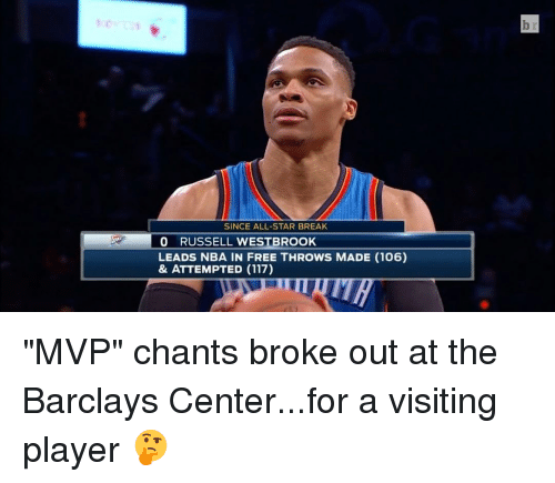"All Star, Sports, and Player: SINCE ALL-STAR BREAK  RUSSELL WESTBROOK  LEADS NBA IN FREE THROWS MADE (106)  & ATTEMPTED (117) ""MVP"" chants broke out at the Barclays Center...for a visiting player 🤔"