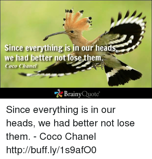 CoCo, Head, and Memes: Since everything is in our head  we had better  not lose them  Coco Chanel  Brainy  Quote Since everything is in our heads, we had better not lose them. - Coco Chanel http://buff.ly/1s9afO0