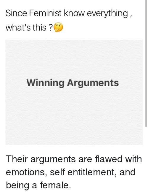 entitlement: Since Feminist know everything,  what's this  Winning Arguments Their arguments are flawed with emotions, self entitlement, and being a female.