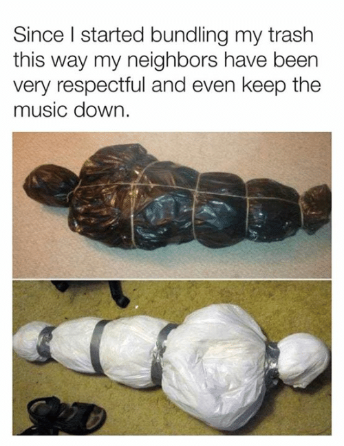 respectful: Since I started bundling my trash  this way my neighbors have been  very respectful and even keep the  music down.