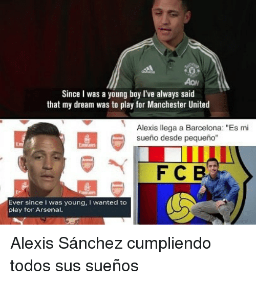 "Arsenal, Barcelona, and Manchester United: Since I was a young boy I've always said  that my dream was to play for Manchester United  Alexis llega a Barcelona: ""Es mi  sueno desde pequeno""  Ever since I was young, I wanted to  play for Arsenal. Alexis Sánchez cumpliendo todos sus sueños"
