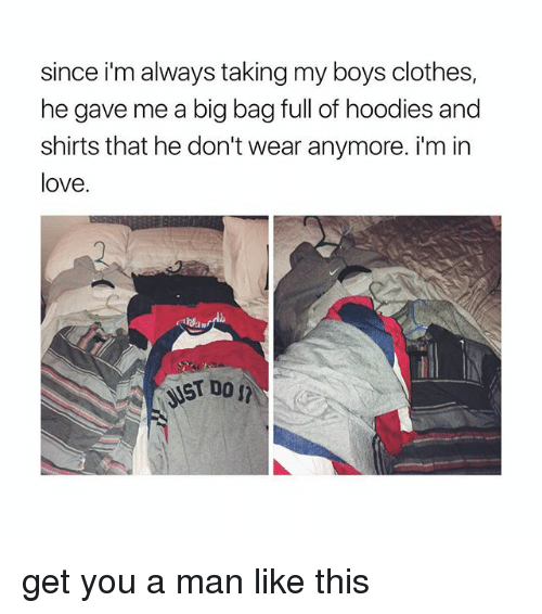 Clothes, Love, and Girl Memes: since i'm always taking my boys clothes,  he gave me a big bag full of hoodies and  shirts that he don't wear anymore. i'm in  love. get you a man like this