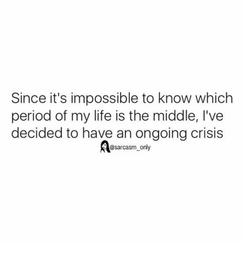 Funny, Memes, and Impossible: Since it's impossible to know which  period of my life is the middle, l've  decided to have an ongoing crisis  @sarcasm only ⠀