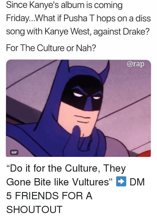 "Diss, Drake, and Friday: Since Kanye's album is coming  Friday...What if Pusha T hops on a diss  song with Kanye West, against Drake?  For The Culture or Nah?  ISS  @rap  GIF ""Do it for the Culture, They Gone Bite like Vultures"" ➡️ DM 5 FRIENDS FOR A SHOUTOUT"