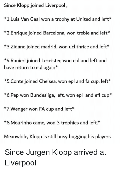 epl: Since Klopp joined Liverpool  *1.Luis Van Gaal won a trophy at United and left  *2.Enrique joined Barcelona, won treble and left*  *3.Zidane joined madrid, won ucl thrice and left*  *4.Ranieri joined Leceister, won epl and left and  have return to epl again*  *5.Conte joined Chelsea, won epl and fa cup, left  *6.Pep won Bundesliga, left, won epl and efl cup*  *7.Wenger won FA cup and left*  *8.Mourinho came, won 3 trophies and left.*  Meanwhile, Klopp is still busy hugging his players Since Jurgen Klopp arrived at Liverpool