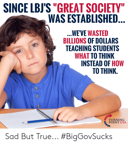 """Billions: SINCE LBJS""""GREAT SOCIETY  WAS ESTABLISHED  WE'VE WASTED  BILLIONS OF DOLLARS  TEACHING STUDENTS  WHAT TO THINK  INSTEAD OF HOW  TO THINK.  TUINT NSA  POINT USA Sad But True... #BigGovSucks"""