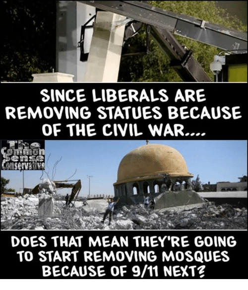 9/11, Memes, and Civil War: SINCE LIBERALS ARE  REMOVING STATUES BECAUSE  OF THE CIVIL WAR...  DOES THAT MEAN THEY RE GOING  TO START REMOVING MOSQUES  BECAUSE OF 9/11 NEXT?