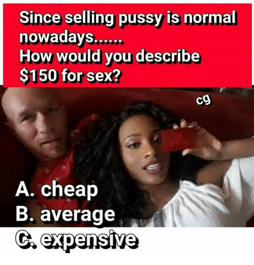 Memes, Pussy, and 🤖: Since selling pussy is normal  nowadays......  How would you describe  $150 for sex?  A. cheap  B. average  CA expensive