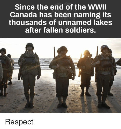 Soldiers, Canada, and Military: Since the end of the WWII  Canada has been naming its  thousands of unnamed lakes  after fallen soldiers. Respect