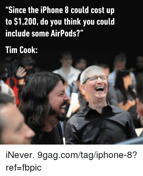 "Thinked: ""Since the iPhone 8 could cost up  to $1,200, do you think you could  include some AirPods?""  Tim Cook: iNever. 9gag.com/tag/iphone-8?ref=fbpic"