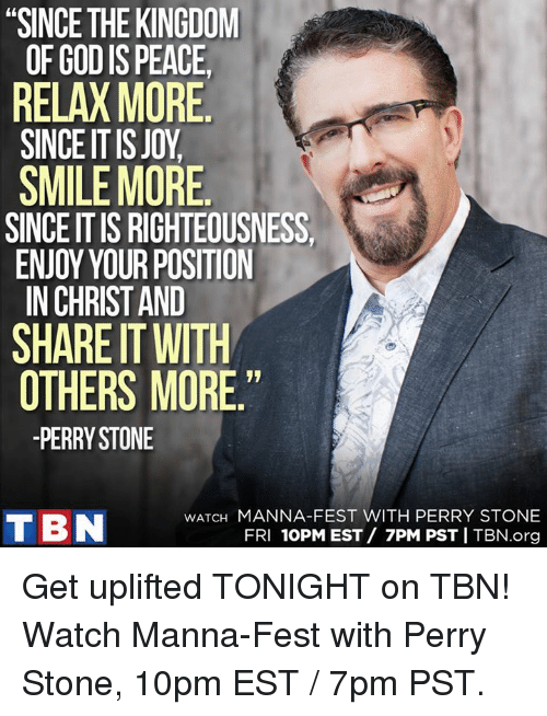 "manna: ""SINCE THE KINGDOM  OF GODIS PEACE,  RELAX MORE  SINCE ITIS JOY  SMILE MORE  SINCE ITIS RIGHTEOUSNESS  ENJOY YOUR POSITION  IN CHRIST AND  SHARE IT WITH  OTHERS MORE  PERRY STONE  WATCH MANNA-FEST WITH PERRY STONE  T BN  FRI  10PM EST 7PM PST I TBN.org Get uplifted TONIGHT on TBN! Watch Manna-Fest with Perry Stone, 10pm EST /  7pm PST."