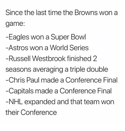 a triple double: Since the last time the Browns won a  game:  -Eagles won a Super Bowl  Astros won a World Series  Russell Westbrook finished 2  seasons averaging a triple double  Chris Paul made a Conference Final  -Capitals made a Conference Final  NHL expanded and that team won  their Conference
