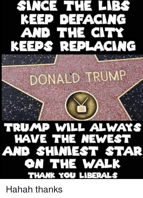 The Walk: SINCE THE LIBS  KEEP DEFACING  AND THE CITK  KEEPS REPLACING  DONALD TRUMP  TRUMP WILL ALWAYS  HAVE THE NEWEST  AND SHINIEST STAR  ON THE WALK  THANK YOU LIBERALS Hahah thanks