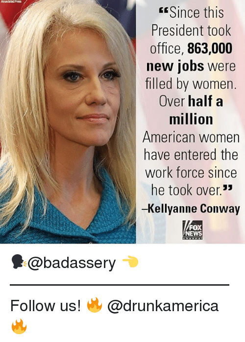 Kellyanne: Since this  President took  office, 863,000  new jobs were  filled by women.  Over half a  million  American women  have entered the  work force since  he took over.  -Kellyanne Conway  35  FOX  NEWS 🗣@badassery 👈 —————————————— Follow us! 🔥 @drunkamerica 🔥