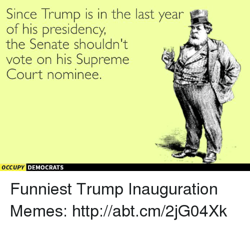 Trump Inauguration: Since Trump is in the last year  of his presidency,  the Senate shouldn't  vote on his Supreme  Court nominee.  occupy DEMOCRATS  A Funniest Trump Inauguration Memes: http://abt.cm/2jG04Xk
