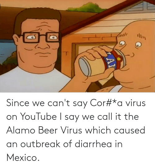 Diarrhea: Since we can't say Cor#*a virus on YouTube I say we call it the Alamo Beer Virus which caused an outbreak of diarrhea in Mexico.