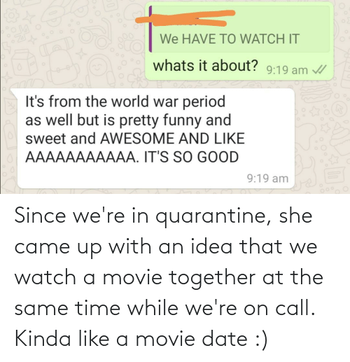 Date, Movie, and Time: Since we're in quarantine, she came up with an idea that we watch a movie together at the same time while we're on call. Kinda like a movie date :)