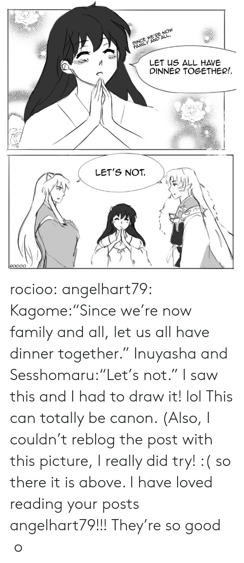 "lets not: SINCE WE'RE NOW  FAMILY AND ALL  LET US ALL HAVE  DINNER TOGETHER!  LET'S NOT  ROCIOO rocioo: angelhart79:  Kagome:""Since we're now family and all, let us all have dinner together."" Inuyasha and Sesshomaru:""Let's not."" I saw this and I had to draw it! lol This can totally be canon. (Also, I couldn't reblog the post with this picture, I really did try! :( so there it is above. I have loved reading your posts angelhart79!!! They're so good  o"
