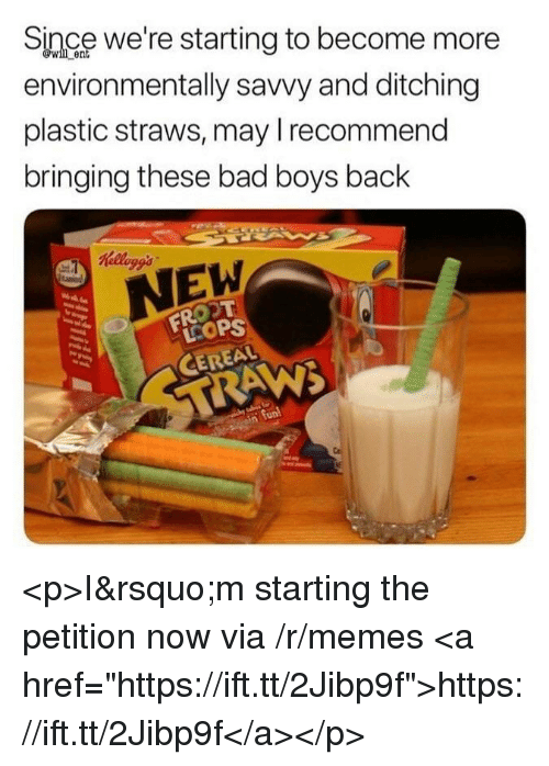 "kelloggs: Since we're starting to become more  environmentally savvy and ditching  plastic straws, may Irecommend  bringing these bad boys back  ent  Kelloggs  EW  LCOP  CEREAL <p>I&rsquo;m starting the petition now via /r/memes <a href=""https://ift.tt/2Jibp9f"">https://ift.tt/2Jibp9f</a></p>"