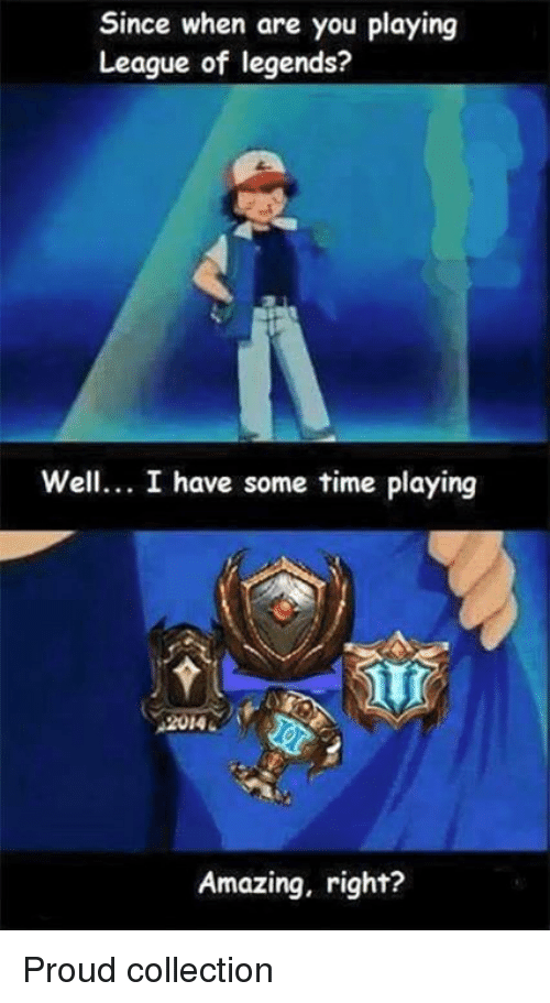 league of legend: Since when are you playing  League of legends?  Well... I have some time playing  Amazing, right? Proud collection