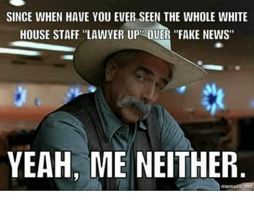 """Fake, Lawyer, and Memes: SINCE WHEN HAVE YOU EVER SEEN THE WHOLE WHITE  HOUSE STAFF """"LAWYER UP OUER """"FAKE NEWS""""  YEAH, ME NEITHER  mematicanct"""