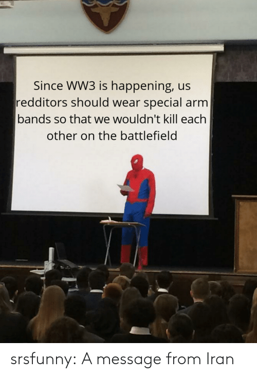 a message: Since WW3 is happening, us  redditors should wear special arm  bands so that we wouldn't kill each  other on the battlefield srsfunny:  A message from Iran