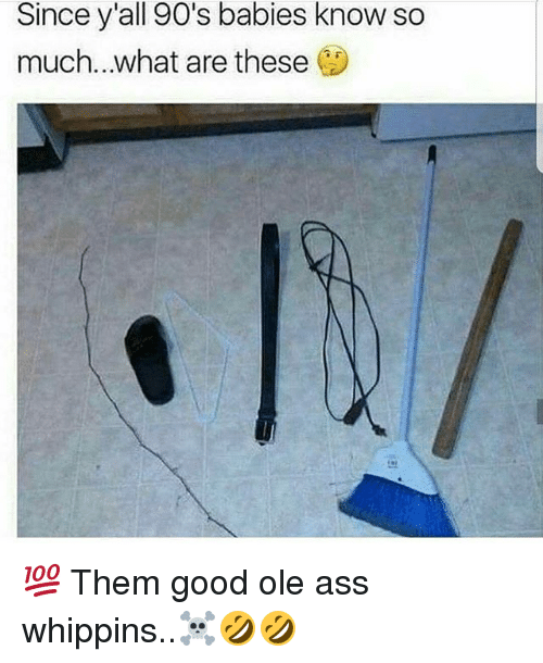 Ass, Memes, and Good: Since y'all 90's babies know so  so  much.. what are these 💯 Them good ole ass whippins..☠🤣🤣