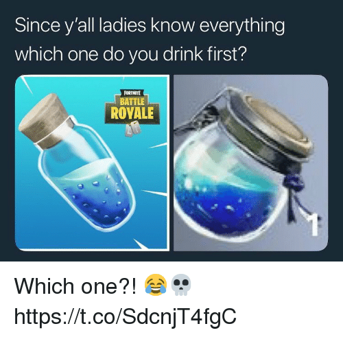 Battle Royale, One, and First: Since y'all ladies know everything  which one do you drink first?  FORTNITE  BATTLE  ROYALE Which one?! 😂💀 https://t.co/SdcnjT4fgC