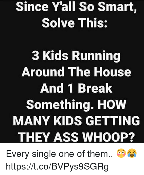 Ass, Break, and House: Since Yall So Smart,  Solve This:  3 Kids Running  Around The House  And 1 Break  Something. HOW  MANY KIDS GETTING  THEY ASS WHOOP? Every single one of them.. 😳😂 https://t.co/BVPys9SGRg
