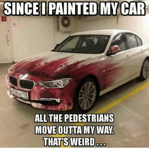 Memes, Weird, and 🤖: SINCEIPAINTED MY CAR  ALL THE PEDESTRIANS  MOVE OUTTA MY WAY  THATS WEIRD  ooo