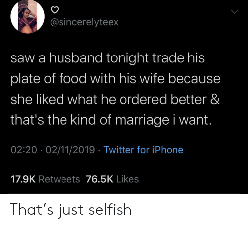 Marriage: @sincerelyteex  saw a husband tonight trade his  plate of food with his wife becaus  she liked what he ordered better &  that's the kind of marriage i want.  02:20 02/11/2019 Twitter for iPhone  17.9K Retweets 76.5K Likes That's just selfish