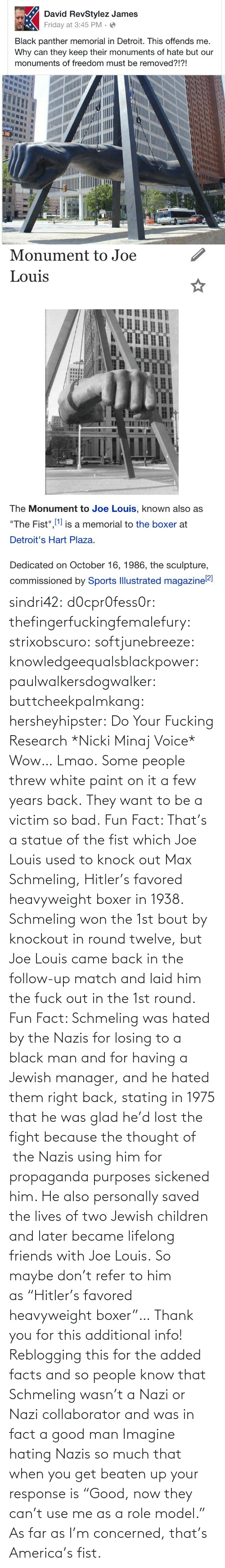 "For The: sindri42:  d0cpr0fess0r:  thefingerfuckingfemalefury:  strixobscuro:  softjunebreeze:  knowledgeequalsblackpower:  paulwalkersdogwalker:   buttcheekpalmkang:   hersheyhipster:  Do Your Fucking Research *Nicki Minaj Voice*    Wow… Lmao.   Some people threw white paint on it a few years back.   They want to be a victim so bad.  Fun Fact: That's a statue of the fist which Joe Louis used to knock out Max Schmeling, Hitler's favored heavyweight boxer in 1938. Schmeling won the 1st bout by knockout in round twelve, but Joe Louis came back in the follow-up match and laid him the fuck out in the 1st round.  Fun Fact: Schmeling was hated by the Nazis for losing to a black man and for having a Jewish manager, and he hated them right back, stating in 1975 that he was glad he'd lost the fight because the thought of  the Nazis using him for propaganda purposes sickened him. He also personally saved the lives of two Jewish children and later became lifelong friends with Joe Louis. So maybe don't refer to him as ""Hitler's favored heavyweight boxer""…  Thank you for this additional info! Reblogging this for the added facts and so people know that Schmeling wasn't a Nazi or Nazi collaborator and was in fact a good man   Imagine hating Nazis so much that when you get beaten up your response is ""Good, now they can't use me as a role model.""  As far as I'm concerned, that's America's fist."
