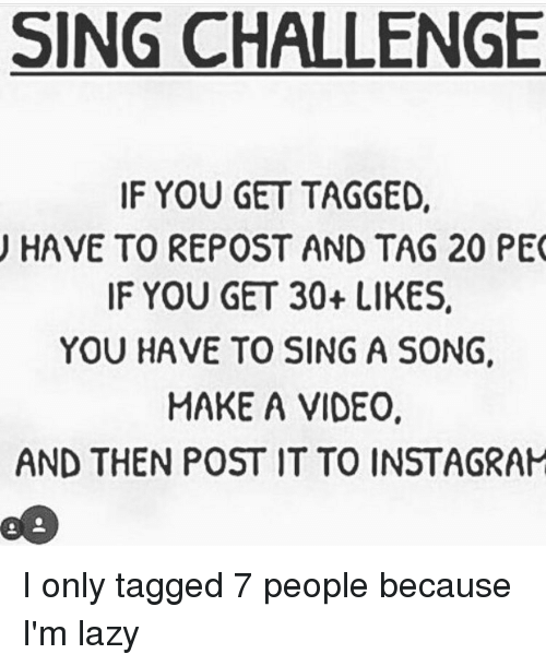 Memes, 🤖, and Peo: SING CHALLENGE  IF YOU GET TAGGED,  HAVE TO REPOST AND TAG 20 PEO  IF YOU GET 30+ LIKES  YOU HAVE TO SING A SONG,  MAKE A VIDEO.  AND THEN POST IT TO INSTAGRAM I only tagged 7 people because I'm lazy