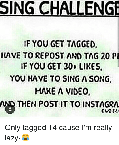 Lazy, Memes, and Singing: SING CHALLENGE  IF YOU GET TAGGED,  IAVE TO REPOST AND TAG 20 PE  IF YOU GET 30. LIKES.  YOU HAVE TO SINGASONG.  HAKE A VIDEO,  N THEN POST IT TO INSTAGRA Only tagged 14 cause I'm really lazy-😂