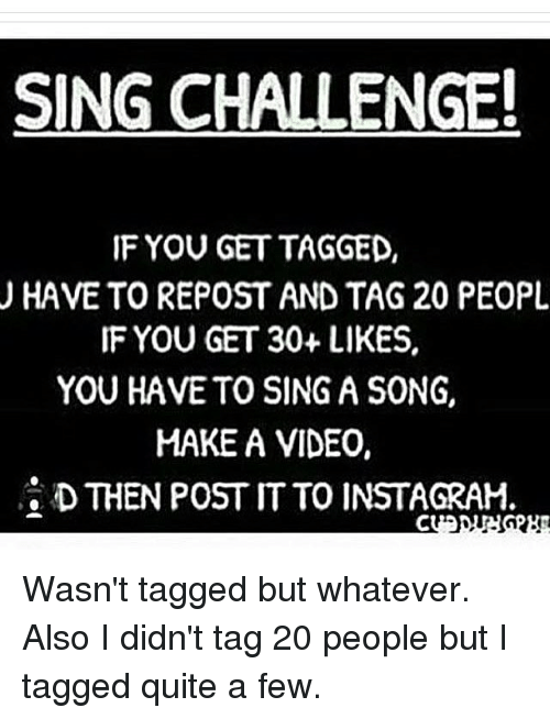 Memes, A Song, and 🤖: SING CHALLENGE!  IF YOU GET TAGGED,  U HAVE TO REPOST AND TAG 20 PEOPL  IF YOU GET 30+ LIKES,  YOU HAVE TO SING A SONG,  MAKE A VIDEO,  D THEN POST ITTO INSTAGRAM. Wasn't tagged but whatever. Also I didn't tag 20 people but I tagged quite a few.