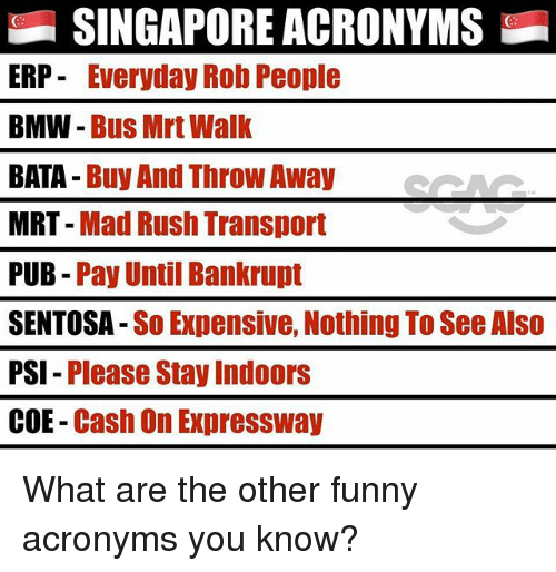Bmw, Funny, and Memes: SINGAPORE ACRONYMS  ERP- Everyday Rob People  BMW - Bus Mrt Walk  BATA Buy And ThroW Away  MRT - Mad Rush Transport  PUB- Pay Until Bankrupt  SENTOSA -So Expensive, Nothing To See Also  PSI - Please Stay Indoors  COE- Cash On Expressway  GS What are the other funny acronyms you know?