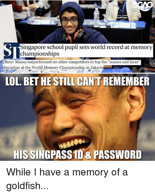 """Goldfish, Lol, and Memes: Singapore school pupil sets world record at memory  Dhruv Manoj outperformed 20 other competitors to top the """"names and faces  discipline at the World Memory Championship in Jakarta  LOL. BET HE STILL CAN'T REMEMBER  HIS SINGPASSID&PASSWORD While I have a memory of a goldfish..."""