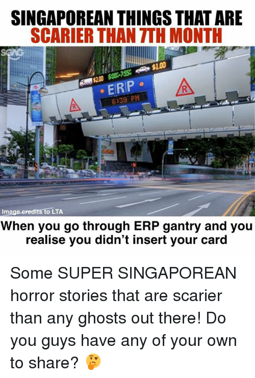 Carding: SINGAPOREAN THINGS THAT ARE  SCARIER THAN TTH MONTH  EIRIP  6:39 PM  Image credits to LTA  When you go through ERP gantry and you  realise you didn't insert your card Some SUPER SINGAPOREAN horror stories that are scarier than any ghosts out there! Do you guys have any of your own to share? 🤔