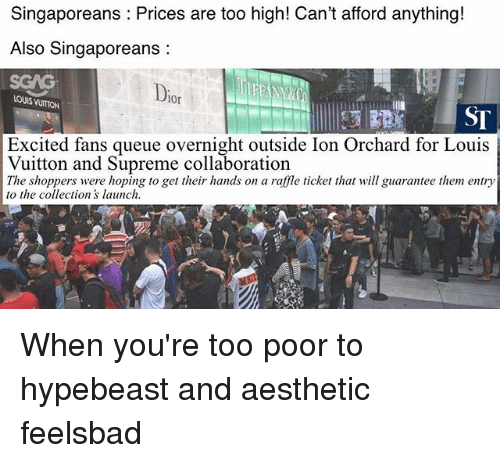 Hypebeast, Memes, and Supreme: Singaporeans Prices are too high! Can't afford anything!  Also Singaporeans:  SGAG  Dio  LOUIS VUITON  0r  ST  Excited fans queue overnight outside Ion Orchard for Louis  Vuitton and Supreme collaboration  The shoppers were hoping to get their hands on a raffle ticket thatill guarantee them entry  to the collections launch When you're too poor to hypebeast and aesthetic feelsbad