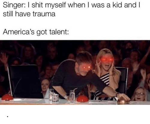 singer: Singer: I shit myself when I was a kid and I  still have trauma  America's got talent: .