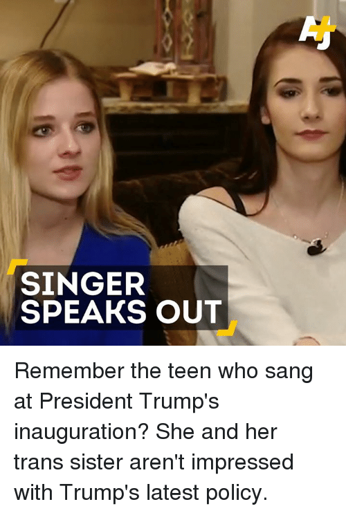 Trump Inauguration: SINGER  SPEAKS OUT Remember the teen who sang at President Trump's inauguration? She and her trans sister aren't impressed with Trump's latest policy.