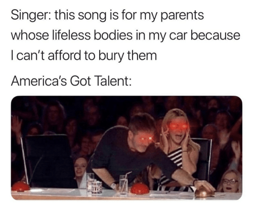 this song: Singer: this song is for my parents  whose lifeless bodies in my car because  I can't afford to bury them  America's Got Talent