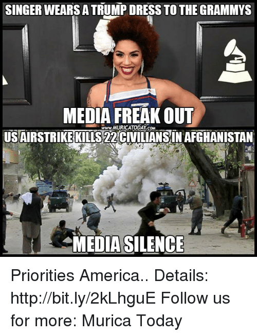 freaking out: SINGER WEARSA TRUMP DRESS TO THE GRAMMYS  MEDIA FREAK OUT  TODAY COM  USAIRSTRIKE KILLS 22CIVILIANSIN AFGHANISTAN  MEDIA SILENCE Priorities America..  Details: http://bit.ly/2kLhguE Follow us for more: Murica Today